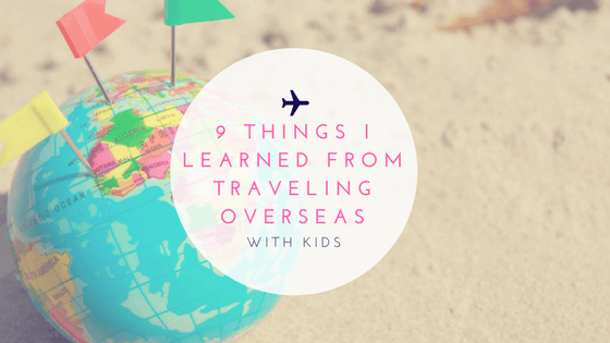 9 Things I Learned From Traveling Overseas with Kids
