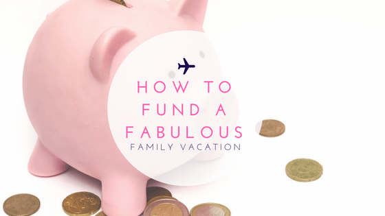How To Fund a Fabulous Family Vacation