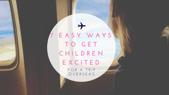 7 Easy Ways to Get Children Excited for a Trip Overseas