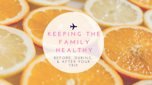 Keeping The Family Healthy: Before, During, & After Your Trip